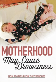 Motherhood May Cause Drowsiness: Mom Stories from the Trenches